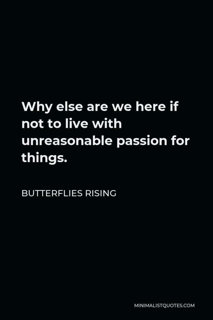 Butterflies Rising Quote - Why else are we here if not to live with unreasonable passion for things.