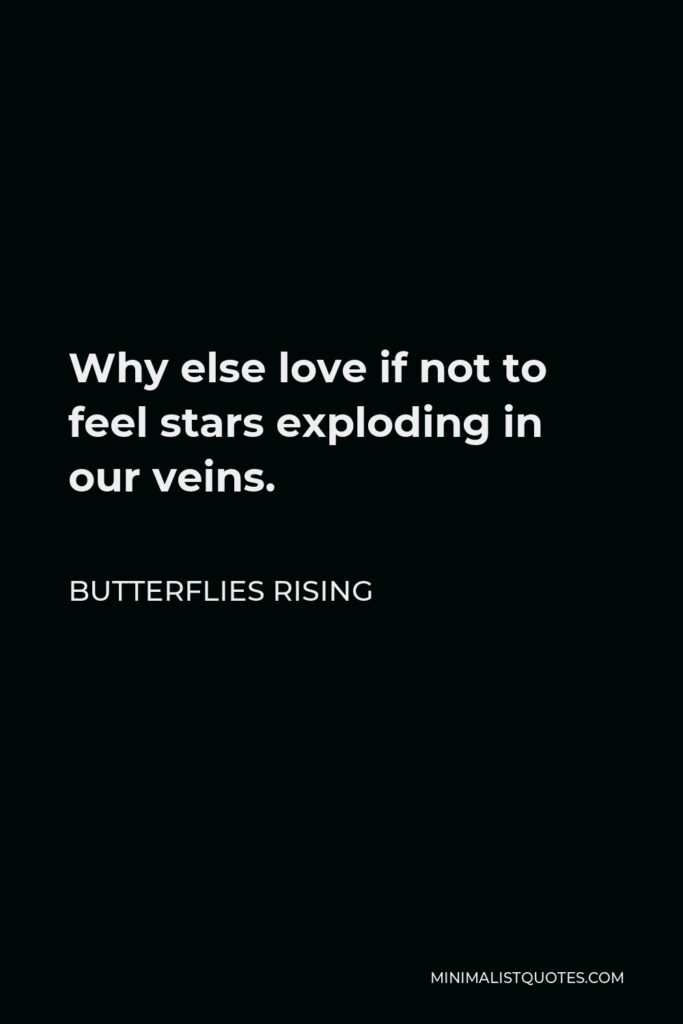 Butterflies Rising Quote - Why else love if not to feel stars exploding in our veins.