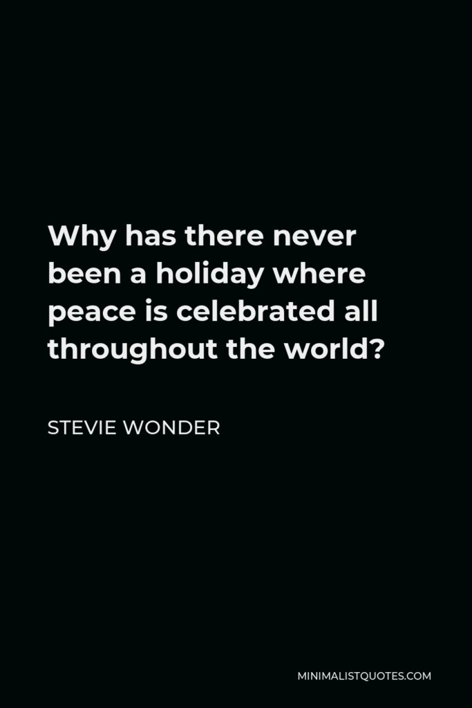 Stevie Wonder Quote - Why has there never been a holiday where peace is celebrated all throughout the world?