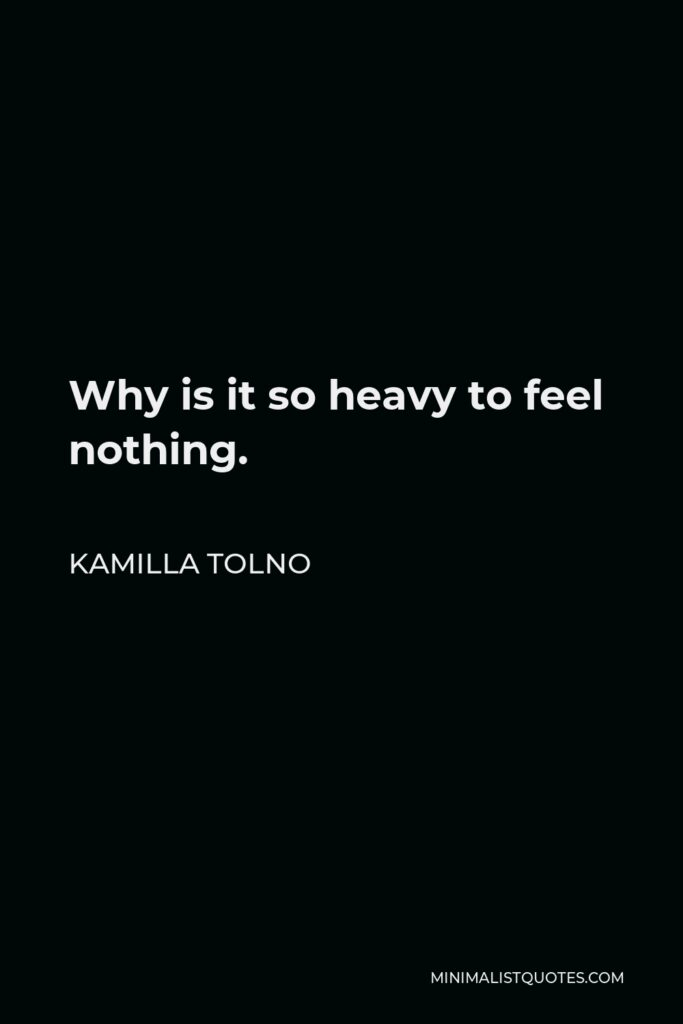 Kamilla Tolno Quote - Why is it so heavy to feel nothing.