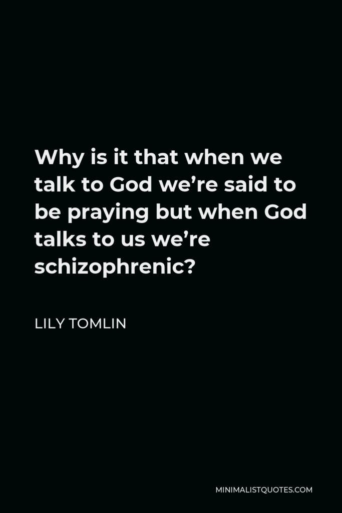 Lily Tomlin Quote - Why is it that when we talk to God we're said to be praying but when God talks to us we're schizophrenic?