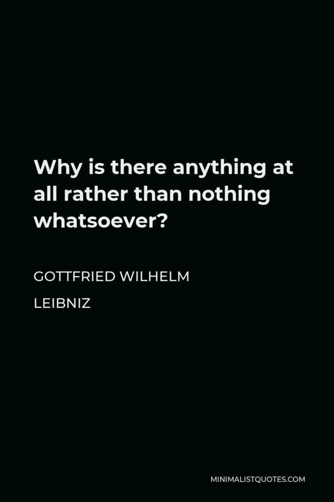 Gottfried Wilhelm Leibniz Quote - Why is there anything at all rather than nothing whatsoever?