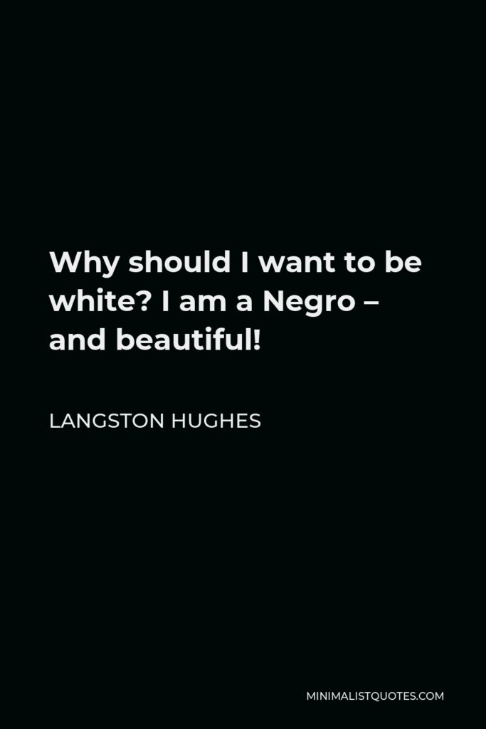 Langston Hughes Quote - Why should I want to be white? I am a Negro – and beautiful!