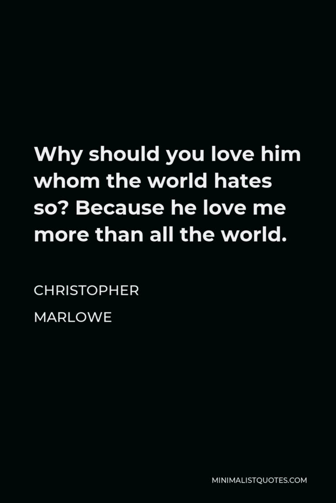 Christopher Marlowe Quote - Why should you love him whom the world hates so? Because he love me more than all the world.