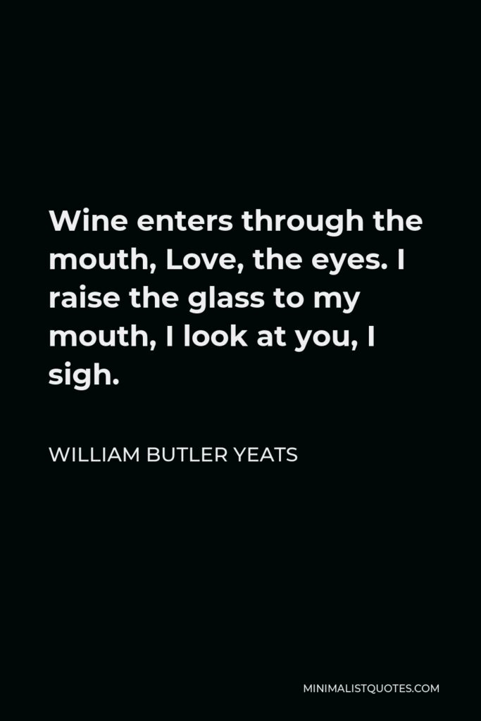 William Butler Yeats Quote - Wine enters through the mouth, Love, the eyes. I raise the glass to my mouth, I look at you, I sigh.
