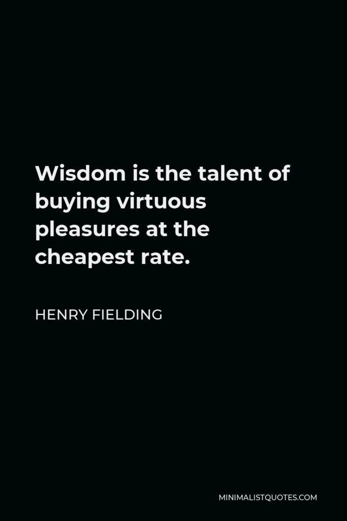 Henry Fielding Quote - Wisdom is the talent of buying virtuous pleasures at the cheapest rate.