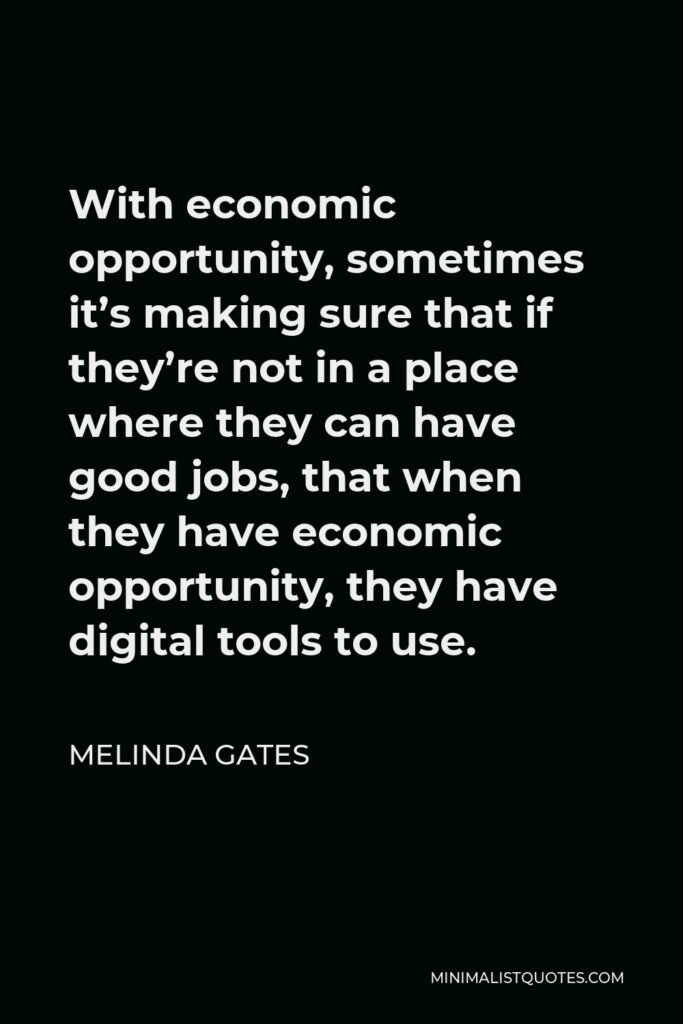 Melinda Gates Quote - With economic opportunity, sometimes it's making sure that if they're not in a place where they can have good jobs, that when they have economic opportunity, they have digital tools to use.