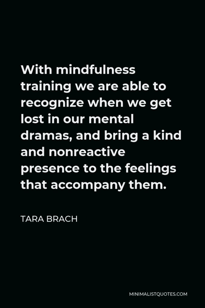 Tara Brach Quote - With mindfulness training we are able to recognize when we get lost in our mental dramas, and bring a kind and nonreactive presence to the feelings that accompany them.