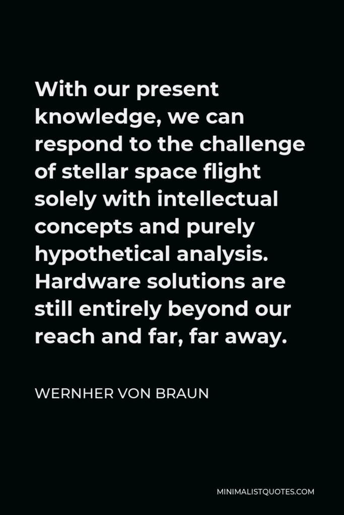 Wernher von Braun Quote - With our present knowledge, we can respond to the challenge of stellar space flight solely with intellectual concepts and purely hypothetical analysis. Hardware solutions are still entirely beyond our reach and far, far away.
