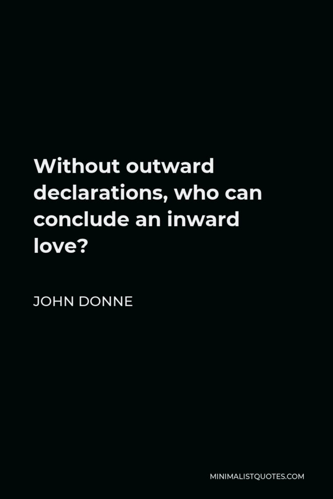 John Donne Quote - Without outward declarations, who can conclude an inward love?