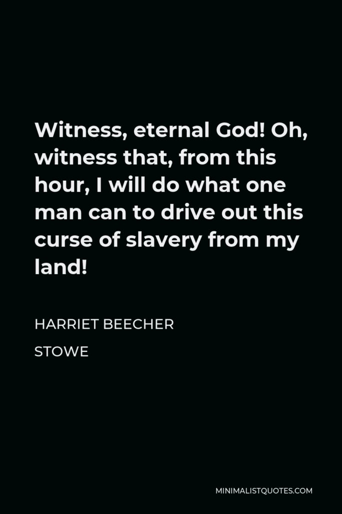 Harriet Beecher Stowe Quote - Witness, eternal God! Oh, witness that, from this hour, I will do what one man can to drive out this curse of slavery from my land!