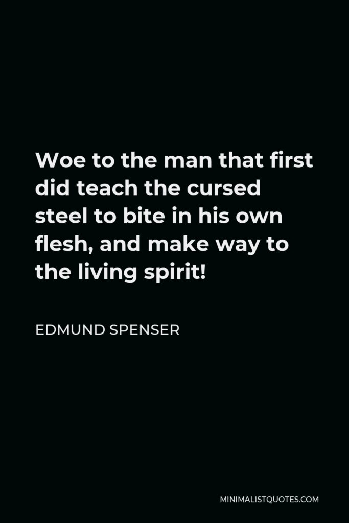 Edmund Spenser Quote - Woe to the man that first did teach the cursed steel to bite in his own flesh, and make way to the living spirit!