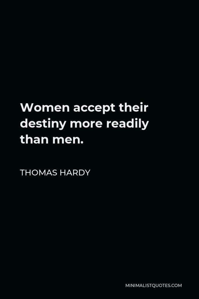 Thomas Hardy Quote - Women accept their destiny more readily than men.