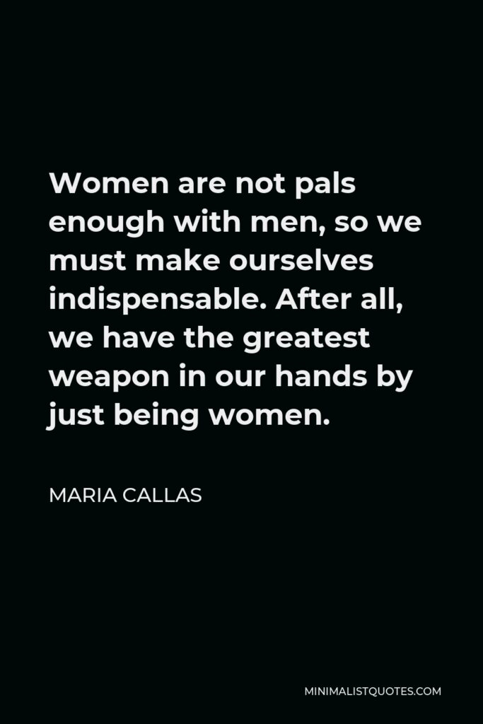 Maria Callas Quote - Women are not pals enough with men, so we must make ourselves indispensable. After all, we have the greatest weapon in our hands by just being women.