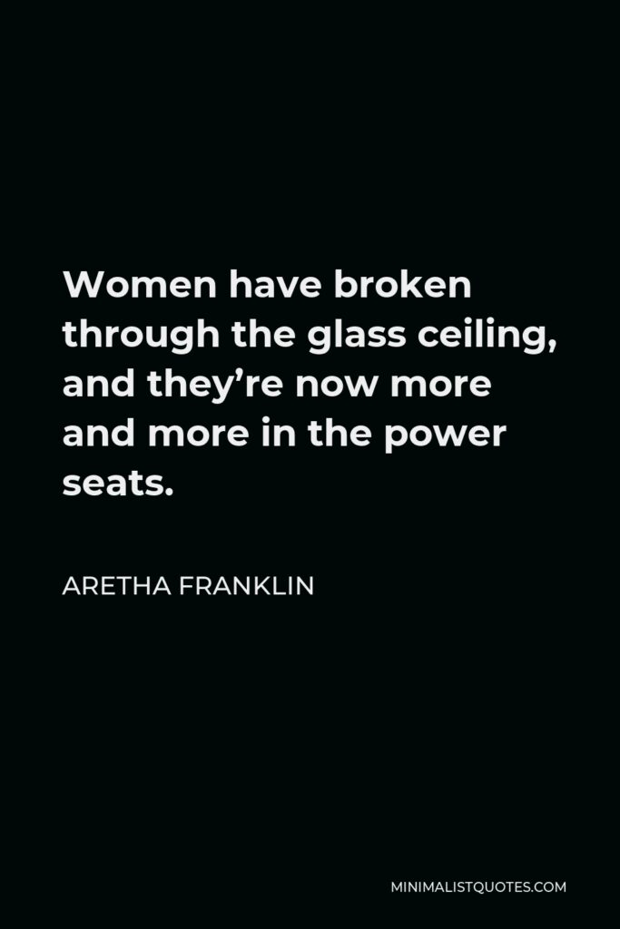 Aretha Franklin Quote - Women have broken through the glass ceiling, and they're now more and more in the power seats.