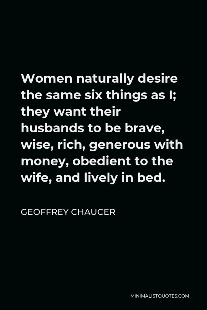 Geoffrey Chaucer Quote - Women naturally desire the same six things as I; they want their husbands to be brave, wise, rich, generous with money, obedient to the wife, and lively in bed.