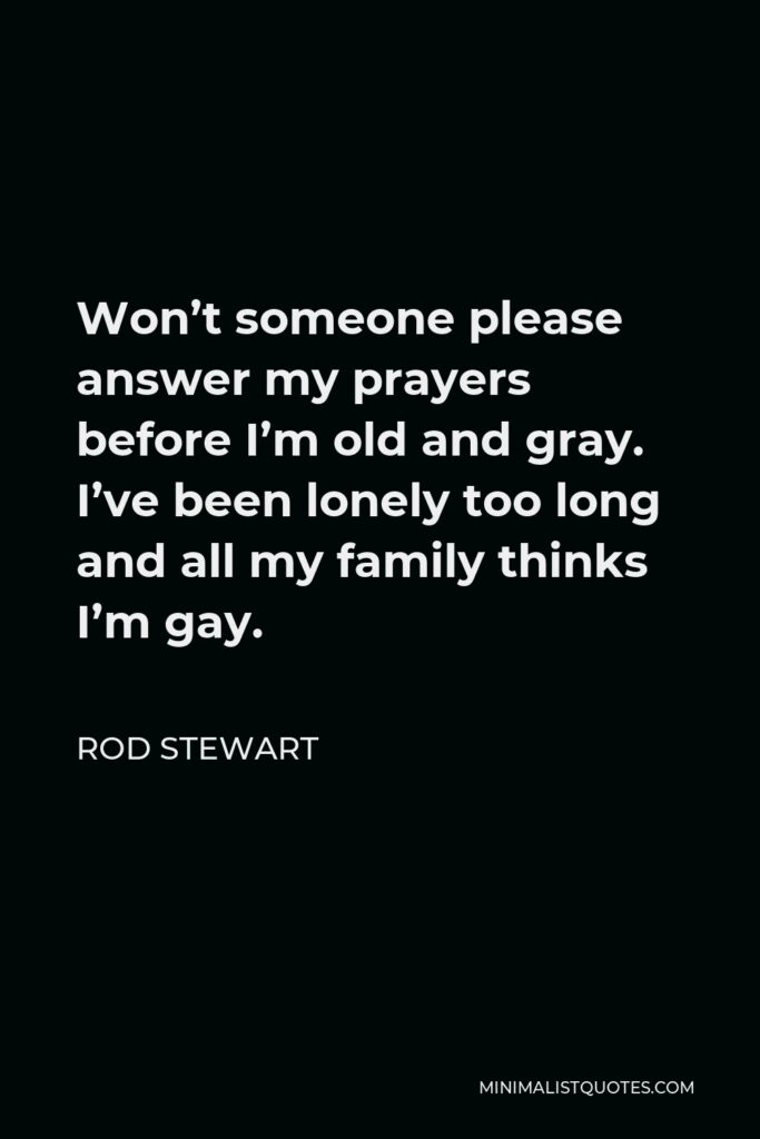 Rod Stewart Quote - Won't someone please answer my prayers before I'm old and gray. I've been lonely too long and all my family thinks I'm gay.