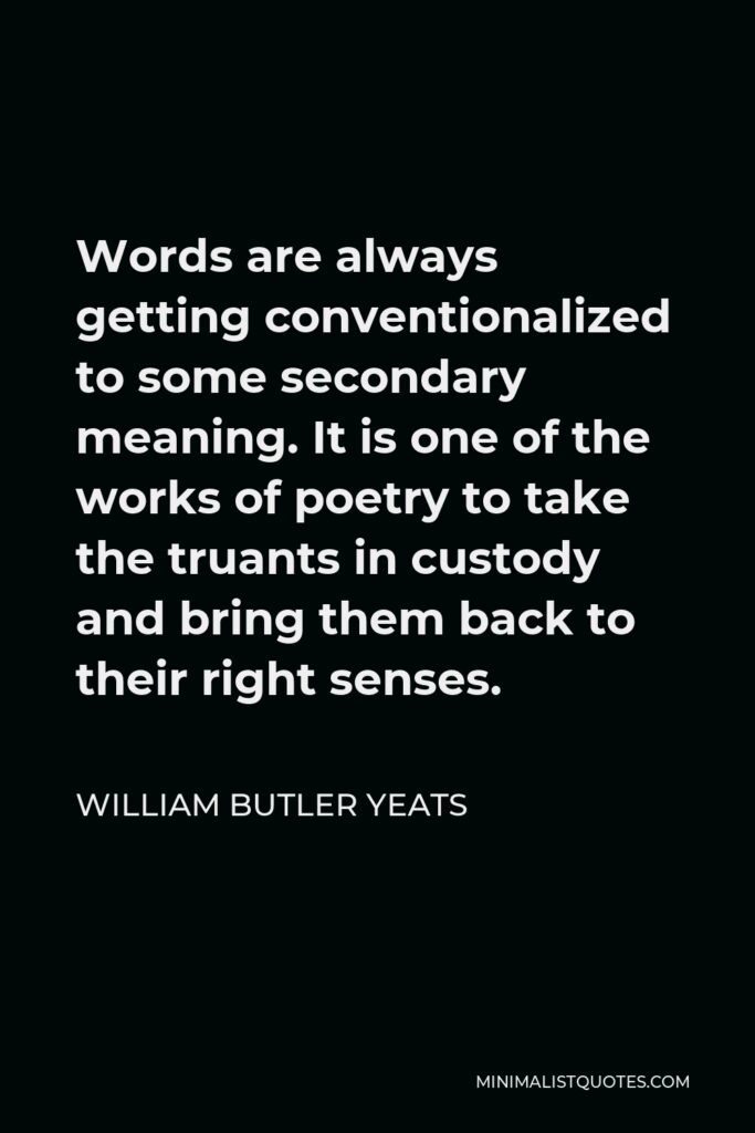 William Butler Yeats Quote - Words are always getting conventionalized to some secondary meaning. It is one of the works of poetry to take the truants in custody and bring them back to their right senses.