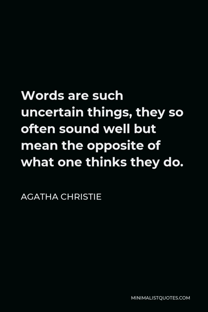 Agatha Christie Quote - Words are such uncertain things, they so often sound well but mean the opposite of what one thinks they do.