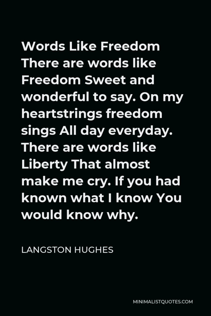 Langston Hughes Quote - Words Like Freedom There are words like Freedom Sweet and wonderful to say. On my heartstrings freedom sings All day everyday. There are words like Liberty That almost make me cry. If you had known what I know You would know why.