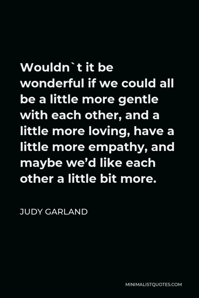 Judy Garland Quote - Wouldn`t it be wonderful if we could all be a little more gentle with each other, and a little more loving, have a little more empathy, and maybe we'd like each other a little bit more.