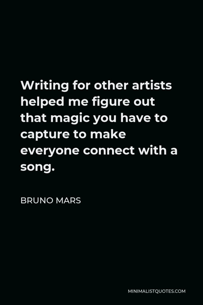 Bruno Mars Quote - Writing for other artists helped me figure out that magic you have to capture to make everyone connect with a song.