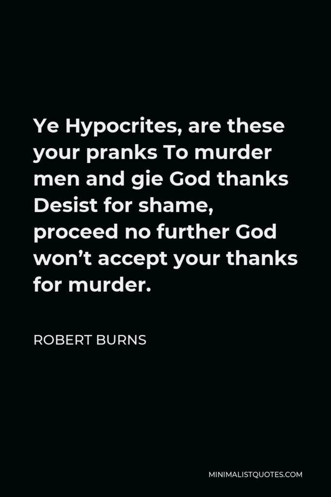 Robert Burns Quote - Ye Hypocrites, are these your pranks To murder men and gie God thanks Desist for shame, proceed no further God won't accept your thanks for murder.