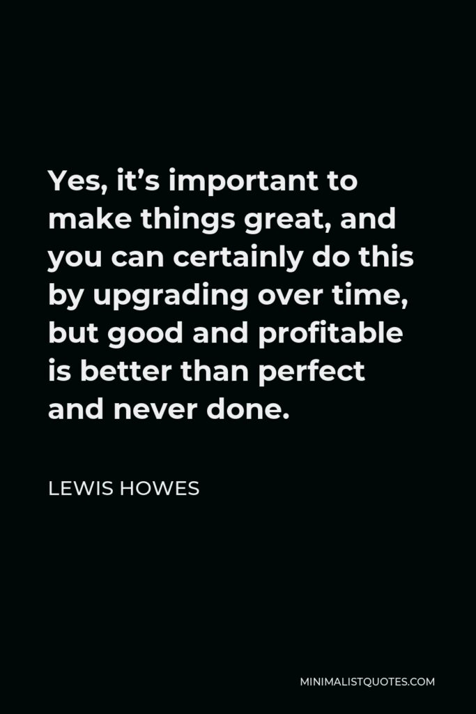 Lewis Howes Quote - Yes, it's important to make things great, and you can certainly do this by upgrading over time, but good and profitable is better than perfect and never done.