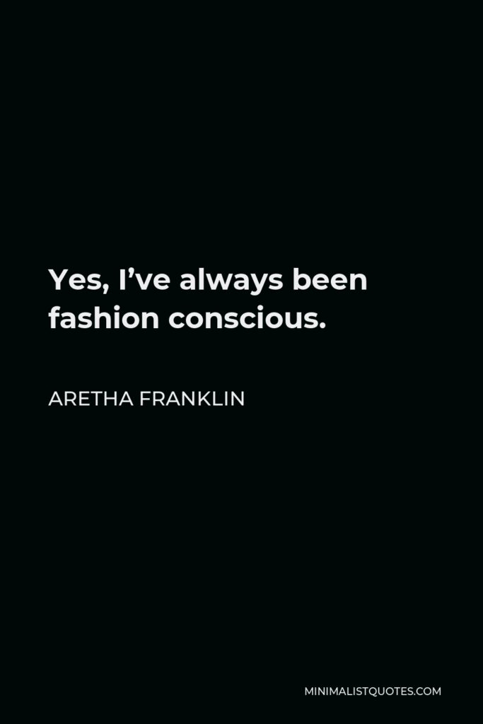 Aretha Franklin Quote - Yes, I've always been fashion conscious.
