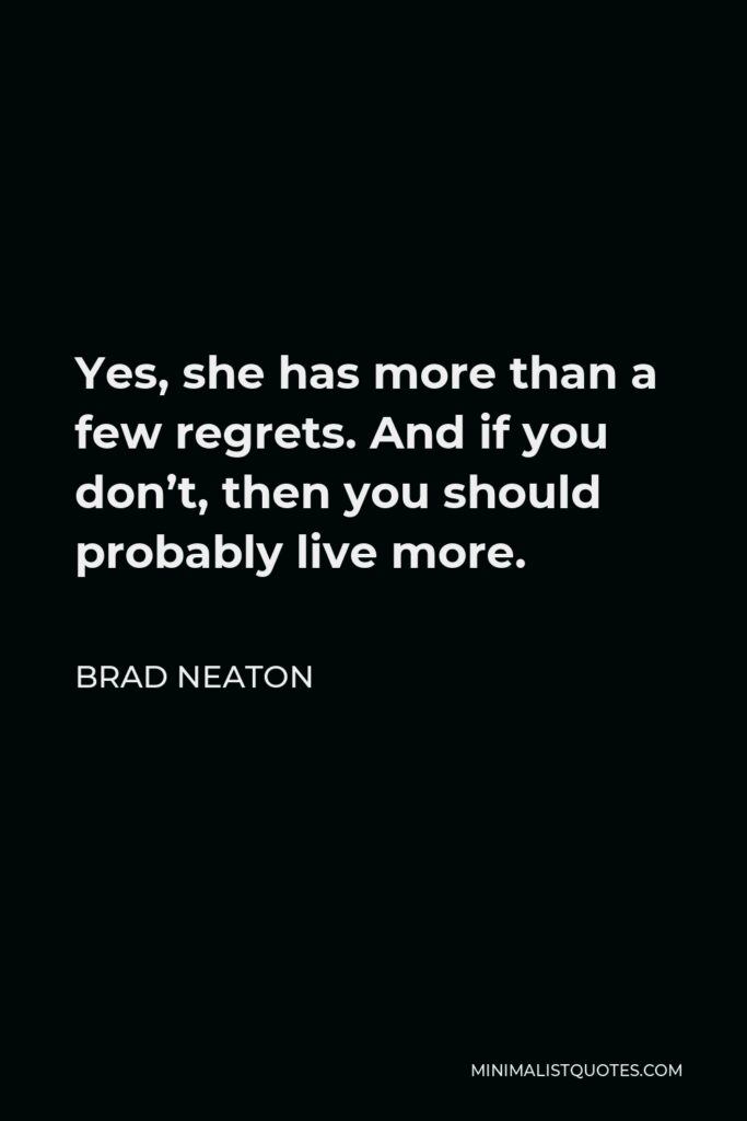 Brad Neaton Quote - Yes, she has more than a few regrets. And if you don't, then you should probably live more.