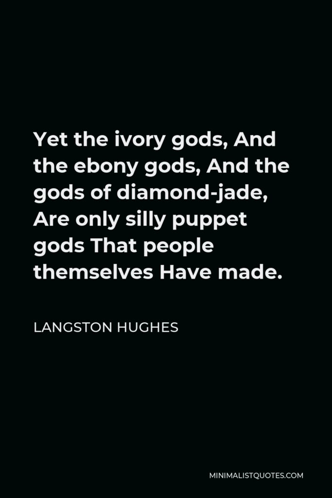 Langston Hughes Quote - Yet the ivory gods, And the ebony gods, And the gods of diamond-jade, Are only silly puppet gods That people themselves Have made.