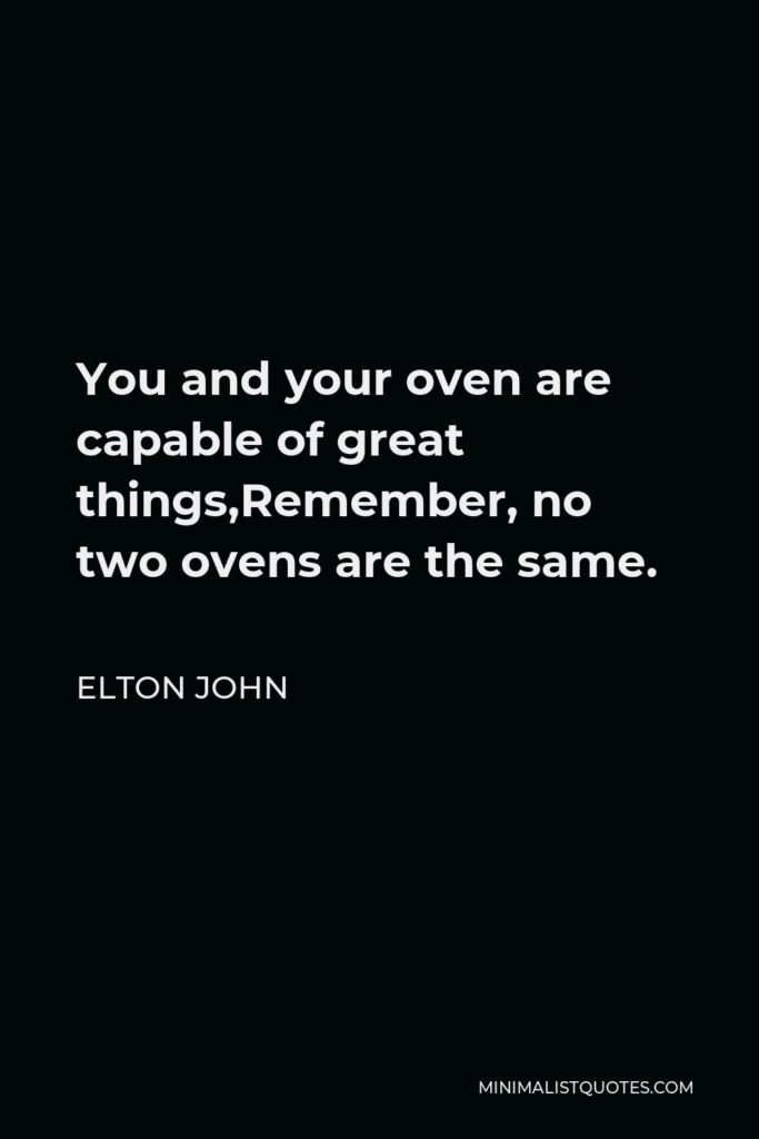 Elton John Quote - You and your oven are capable of great things,Remember, no two ovens are the same.