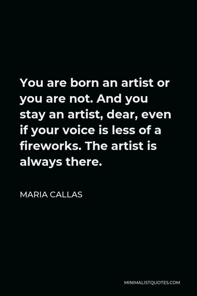 Maria Callas Quote - You are born an artist or you are not. And you stay an artist, dear, even if your voice is less of a fireworks. The artist is always there.