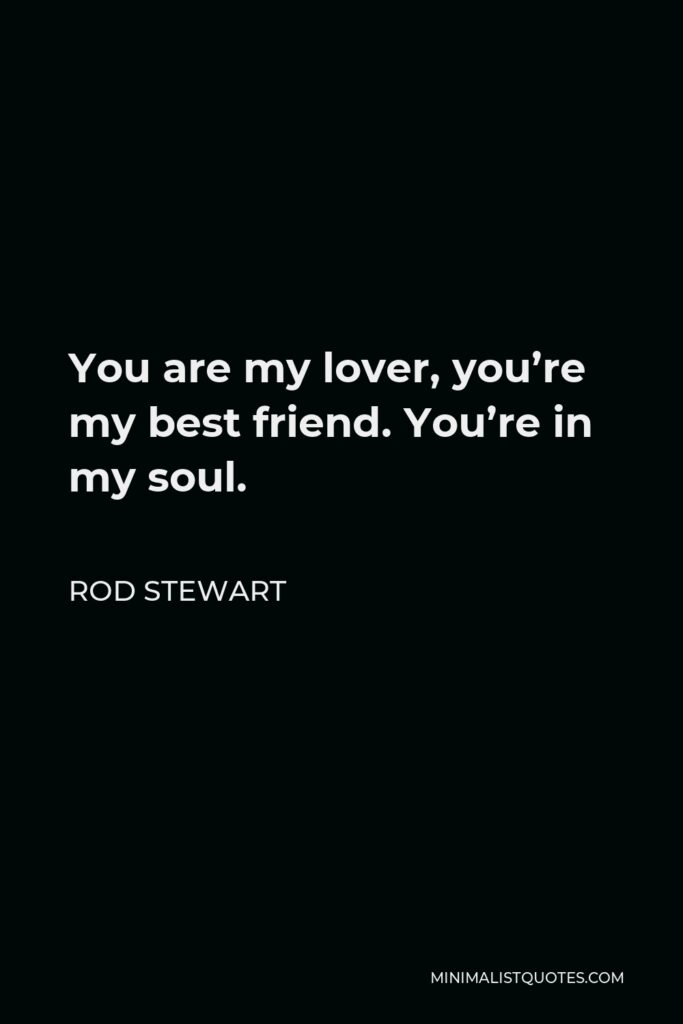 Rod Stewart Quote - You are my lover, you're my best friend. You're in my soul.
