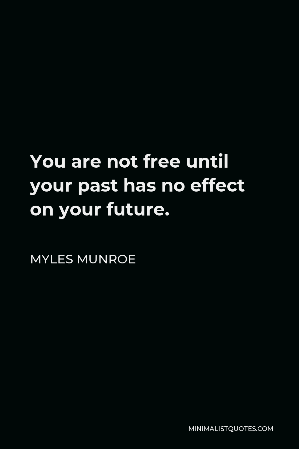 Myles Munroe Quote - You are not free until your past has no effect on your future.