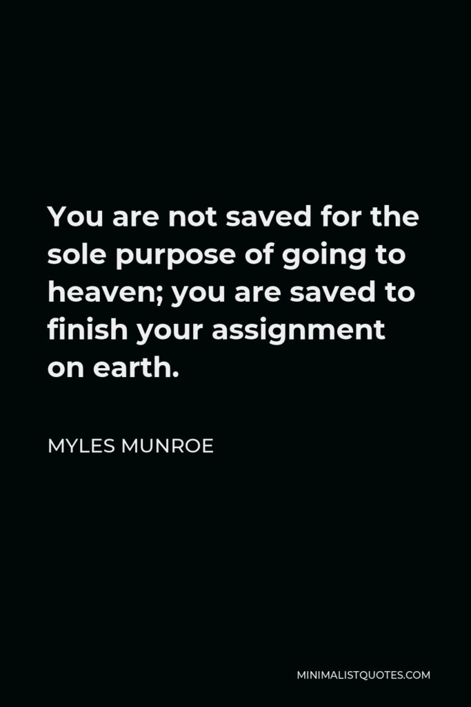Myles Munroe Quote - You are not saved for the sole purpose of going to heaven; you are saved to finish your assignment on earth.