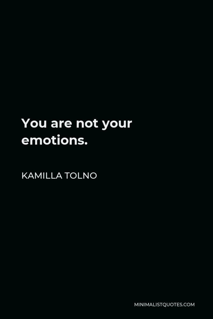 Kamilla Tolno Quote - You are not your emotions.