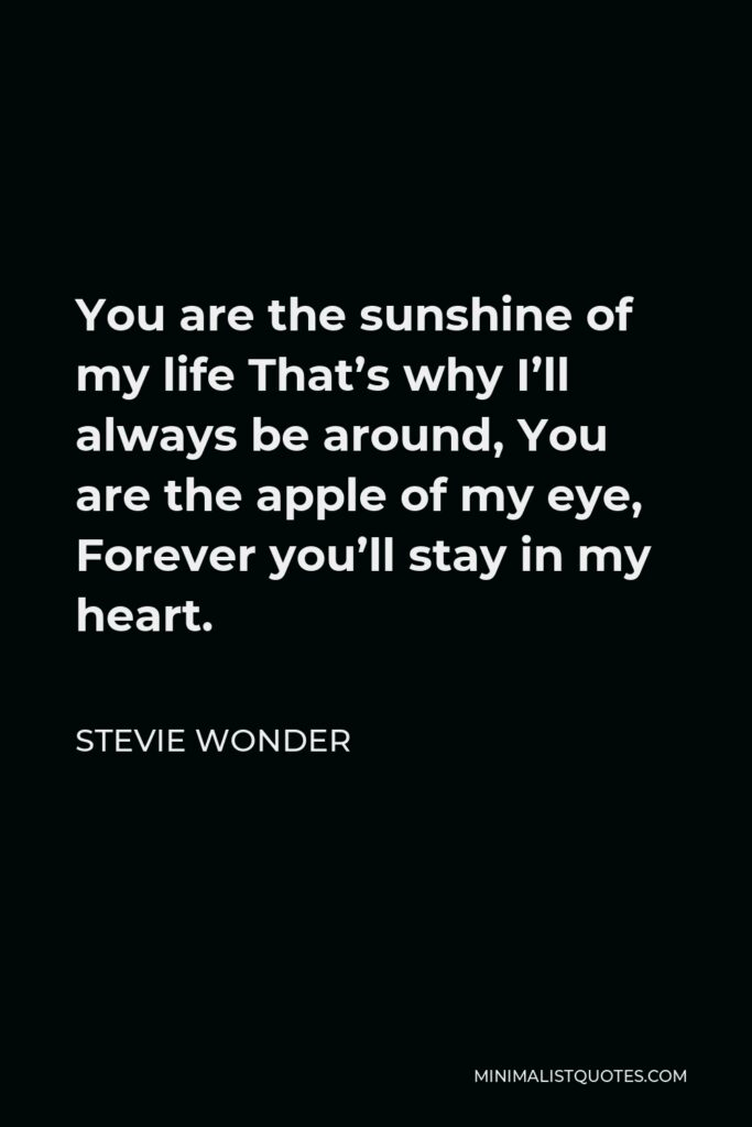 Stevie Wonder Quote - You are the sunshine of my life That's why I'll always be around, You are the apple of my eye, Forever you'll stay in my heart.