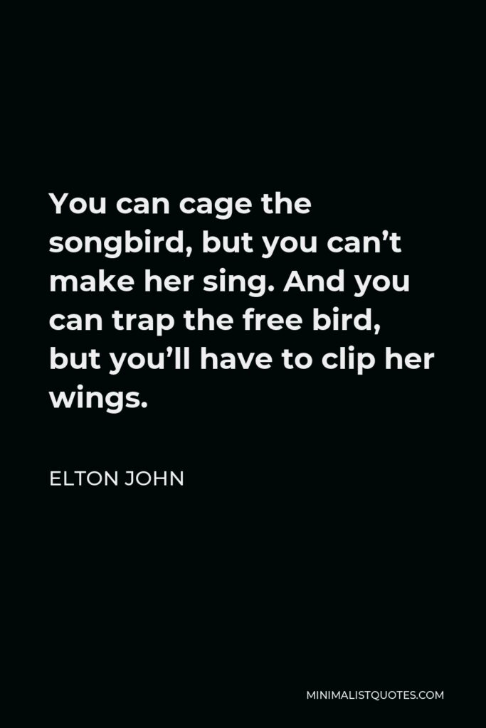 Elton John Quote - You can cage the songbird, but you can't make her sing. And you can trap the free bird, but you'll have to clip her wings.