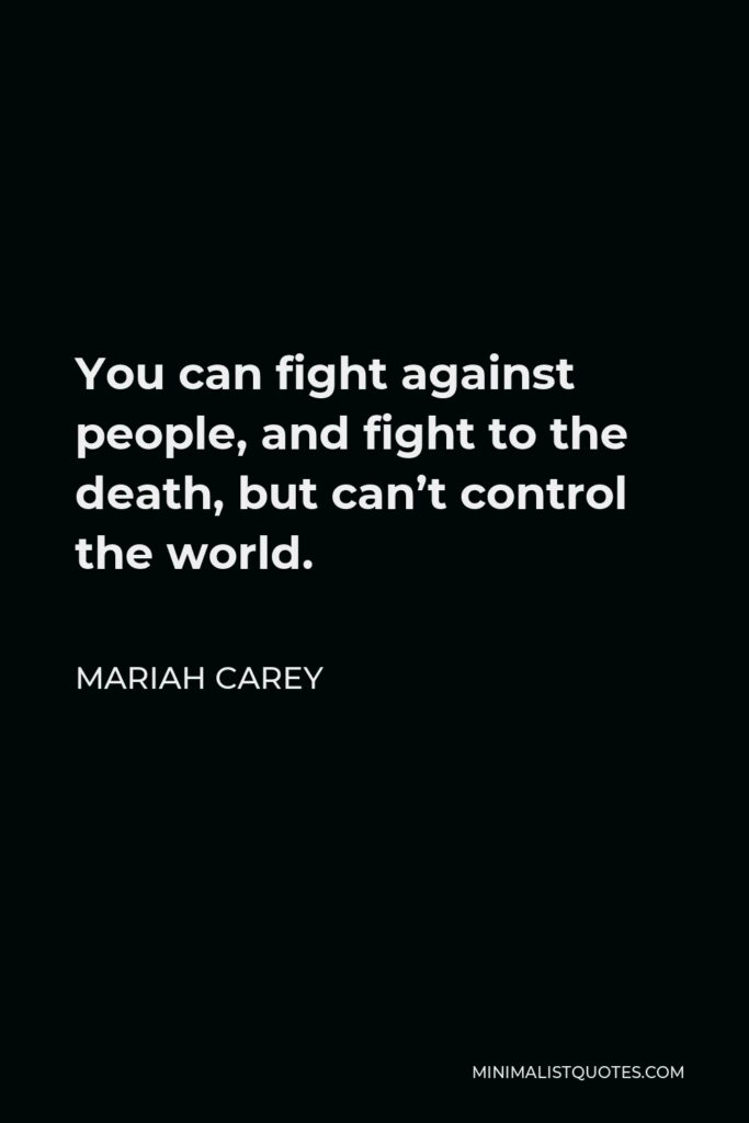 Mariah Carey Quote - You can fight against people, and fight to the death, but can't control the world.