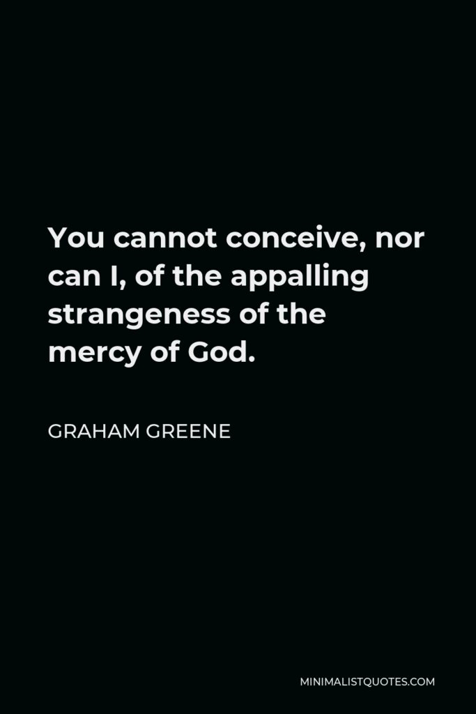 Graham Greene Quote - You cannot conceive, nor can I, of the appalling strangeness of the mercy of God.