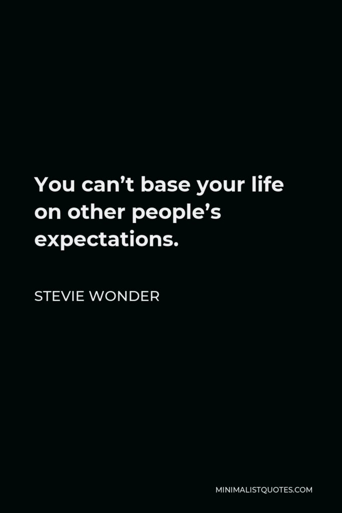 Stevie Wonder Quote - You can't base your life on other people's expectations.