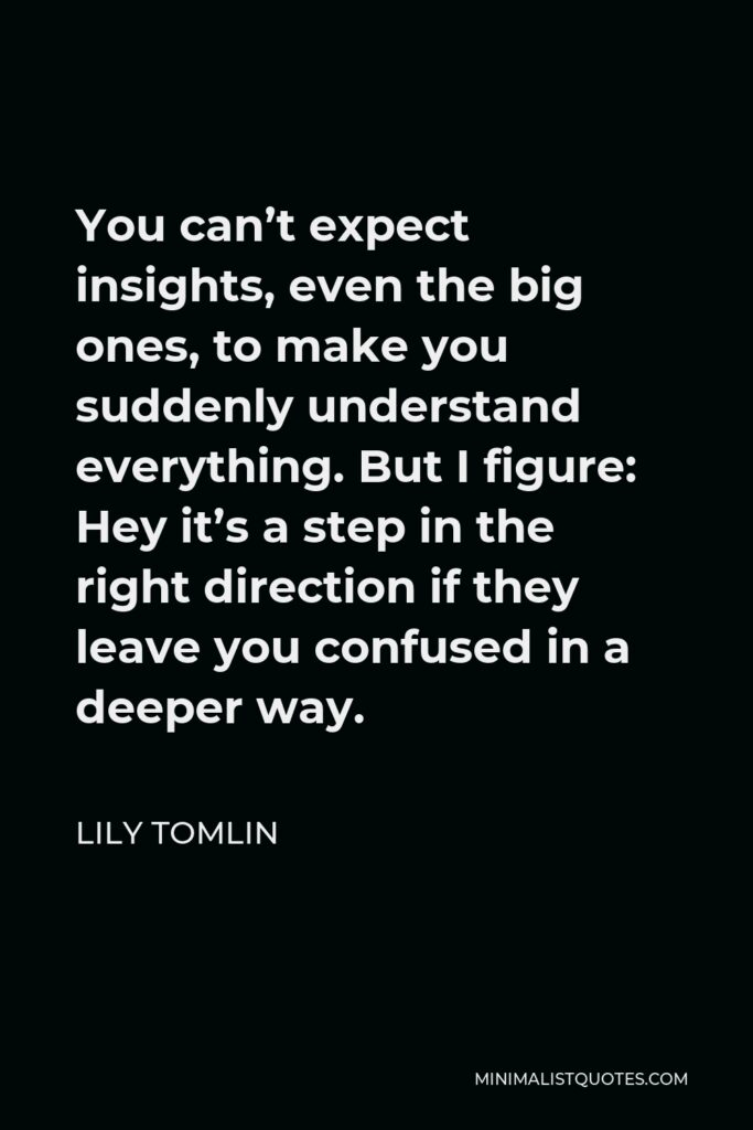 Lily Tomlin Quote - You can't expect insights, even the big ones, to make you suddenly understand everything. But I figure: Hey it's a step in the right direction if they leave you confused in a deeper way.