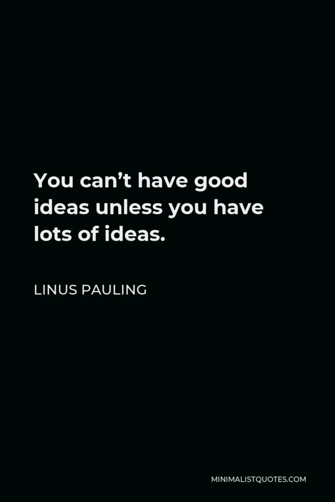Linus Pauling Quote - You can't have good ideas unless you have lots of ideas.