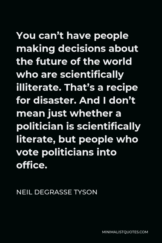 Neil deGrasse Tyson Quote - You can't have people making decisions about the future of the world who are scientifically illiterate. That's a recipe for disaster. And I don't mean just whether a politician is scientifically literate, but people who vote politicians into office.