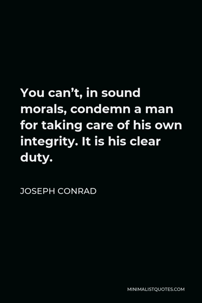 Joseph Conrad Quote - You can't, in sound morals, condemn a man for taking care of his own integrity. It is his clear duty.