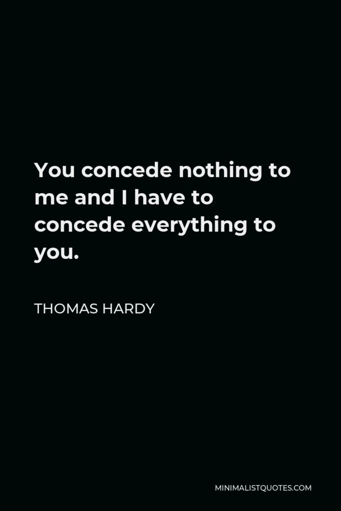 Thomas Hardy Quote - You concede nothing to me and I have to concede everything to you.