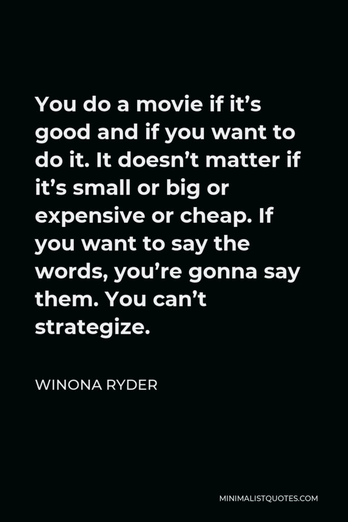 Winona Ryder Quote - You do a movie if it's good and if you want to do it. It doesn't matter if it's small or big or expensive or cheap. If you want to say the words, you're gonna say them. You can't strategize.