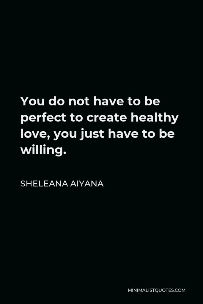Sheleana Aiyana Quote - You do not have to be perfect to create healthy love, you just have to be willing.