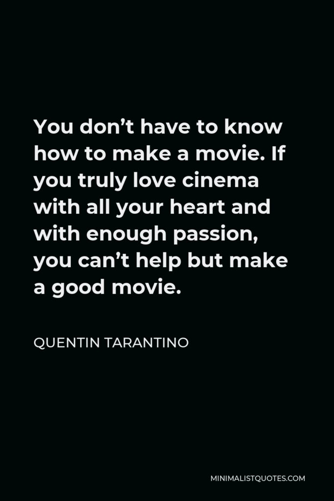 Quentin Tarantino Quote - You don't have to know how to make a movie. If you truly love cinema with all your heart and with enough passion, you can't help but make a good movie.